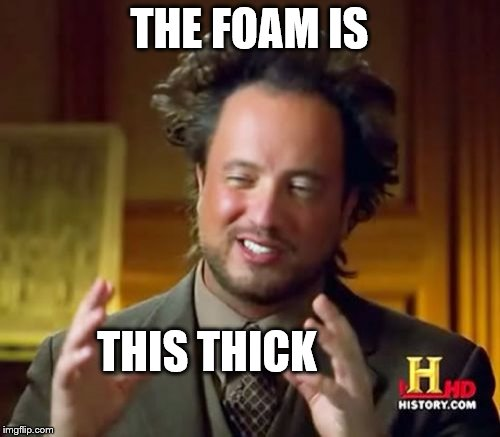Ancient Aliens Meme | THE FOAM IS THIS THICK | image tagged in memes,ancient aliens | made w/ Imgflip meme maker