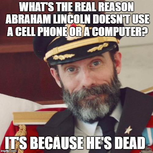 Captain Obvious | WHAT'S THE REAL REASON ABRAHAM LINCOLN DOESN'T USE A CELL PHONE OR A COMPUTER? IT'S BECAUSE HE'S DEAD | image tagged in captain obvious | made w/ Imgflip meme maker