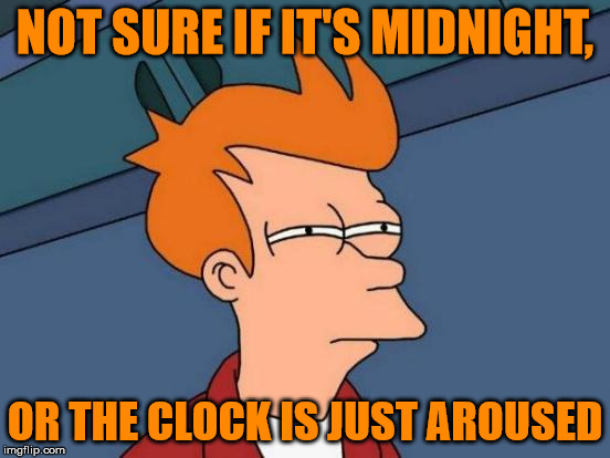 Futurama Fry Meme | NOT SURE IF IT'S MIDNIGHT, OR THE CLOCK IS JUST AROUSED | image tagged in memes,futurama fry | made w/ Imgflip meme maker