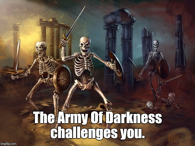 skeleton...yby.jpg | The Army Of Darkness challenges you. | image tagged in skeletonybyjpg | made w/ Imgflip meme maker