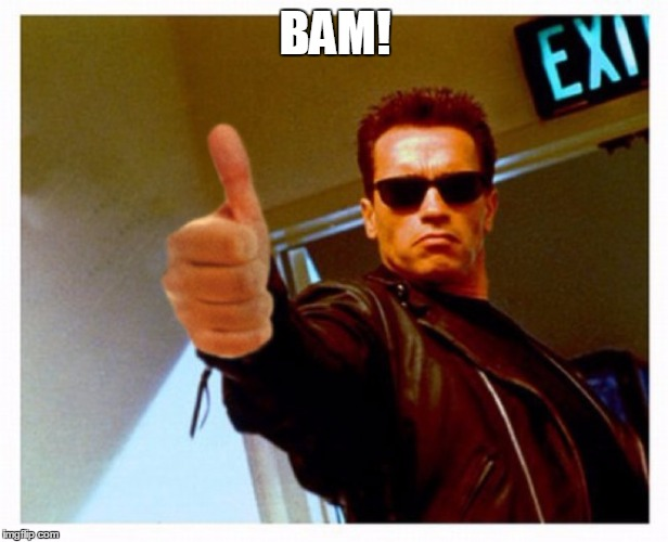 terminator thumb | BAM! | image tagged in terminator thumb | made w/ Imgflip meme maker