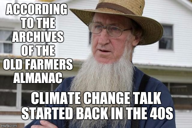 ACCORDING TO THE ARCHIVES OF THE OLD FARMERS ALMANAC CLIMATE CHANGE TALK STARTED BACK IN THE 40S | made w/ Imgflip meme maker