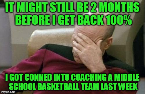 Captain Picard Facepalm Meme | IT MIGHT STILL BE 2 MONTHS BEFORE I GET BACK 100% I GOT CONNED INTO COACHING A MIDDLE SCHOOL BASKETBALL TEAM LAST WEEK | image tagged in memes,captain picard facepalm | made w/ Imgflip meme maker