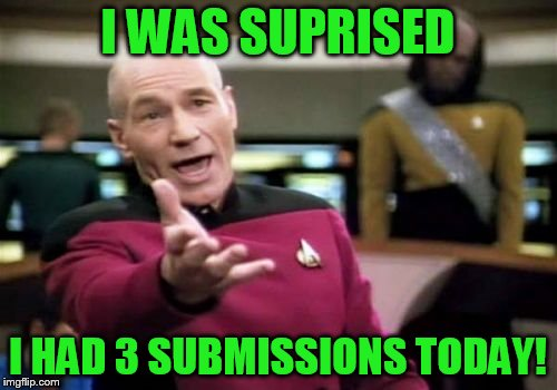 Picard Wtf Meme | I WAS SUPRISED I HAD 3 SUBMISSIONS TODAY! | image tagged in memes,picard wtf | made w/ Imgflip meme maker