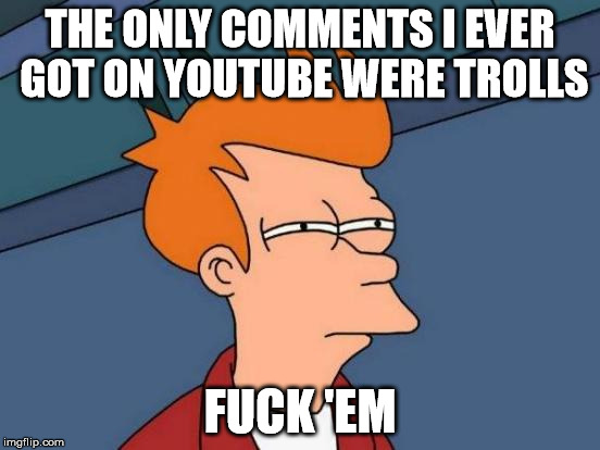 Futurama Fry Meme | THE ONLY COMMENTS I EVER GOT ON YOUTUBE WERE TROLLS F**K 'EM | image tagged in memes,futurama fry | made w/ Imgflip meme maker