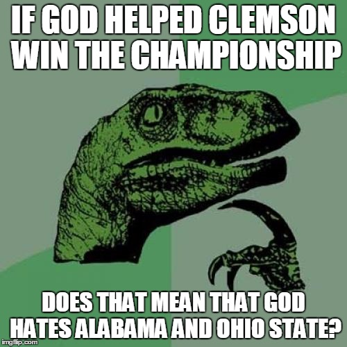 That's my impression from watching the post game interviews! |  IF GOD HELPED CLEMSON WIN THE CHAMPIONSHIP; DOES THAT MEAN THAT GOD HATES ALABAMA AND OHIO STATE? | image tagged in memes,philosoraptor,god,clemson,alabama,ohio state | made w/ Imgflip meme maker