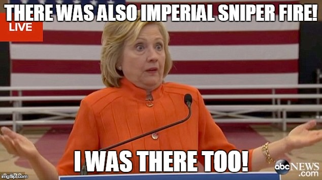hillary shrug | THERE WAS ALSO IMPERIAL SNIPER FIRE! I WAS THERE TOO! | image tagged in hillary shrug | made w/ Imgflip meme maker
