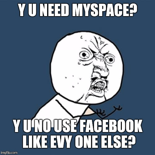 Y U No Meme | Y U NEED MYSPACE? Y U NO USE FACEBOOK LIKE EVY ONE ELSE? | image tagged in memes,y u no | made w/ Imgflip meme maker