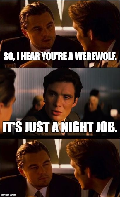 I wonder what he does during the day. | SO, I HEAR YOU'RE A WEREWOLF. IT'S JUST A NIGHT JOB. | image tagged in memes,inception | made w/ Imgflip meme maker