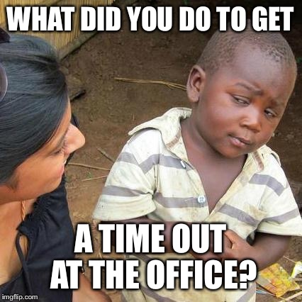 Third World Skeptical Kid Meme | WHAT DID YOU DO TO GET A TIME OUT AT THE OFFICE? | image tagged in memes,third world skeptical kid | made w/ Imgflip meme maker