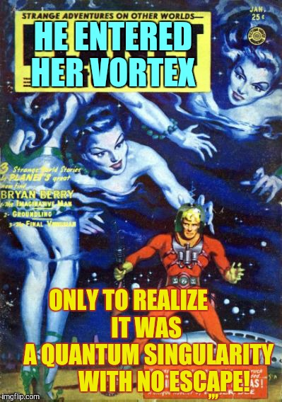 Black Widow Hole!!! | HE ENTERED HER VORTEX ONLY TO REALIZE               IT WAS            A QUANTUM SINGULARITY            WITH NO ESCAPE! ,,, | image tagged in pulp art week,pulp art | made w/ Imgflip meme maker