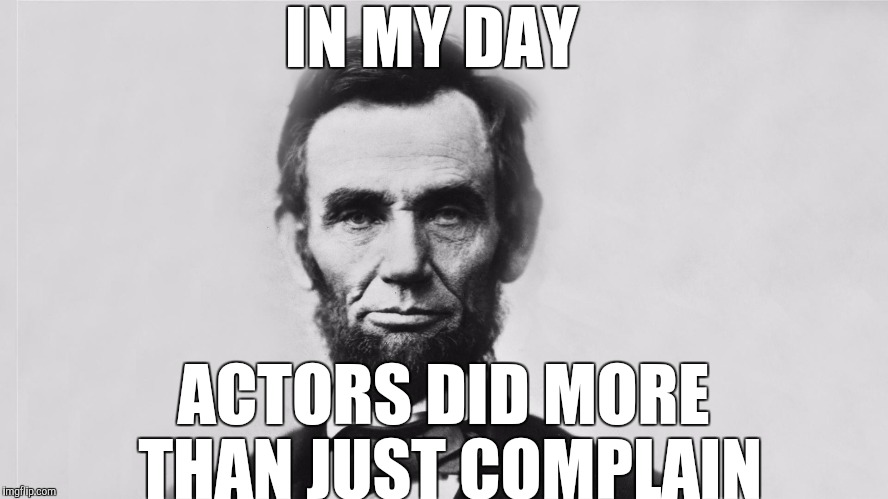 Hollywood is so tough | IN MY DAY ACTORS DID MORE THAN JUST COMPLAIN | image tagged in abraham lincoln | made w/ Imgflip meme maker