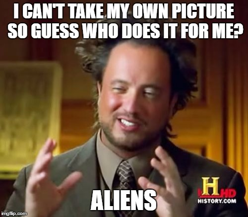 Ancient Aliens Meme | I CAN'T TAKE MY OWN PICTURE SO GUESS WHO DOES IT FOR ME? ALIENS | image tagged in memes,ancient aliens | made w/ Imgflip meme maker