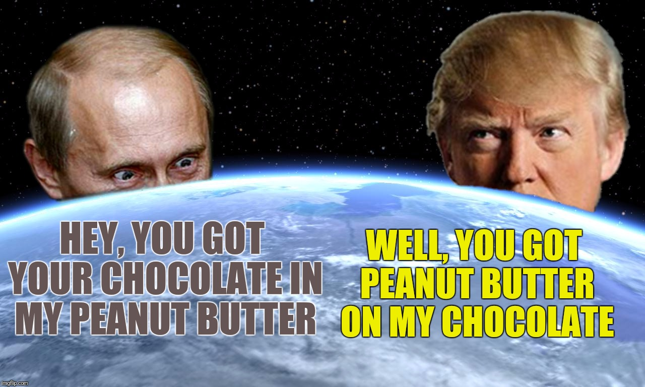 A match made in.... Wait a minute, where's Chuck Norris? | HEY, YOU GOT YOUR CHOCOLATE IN MY PEANUT BUTTER WELL, YOU GOT PEANUT BUTTER ON MY CHOCOLATE | image tagged in memes,vladimir putin,donald trump,chuck norris,reese's | made w/ Imgflip meme maker