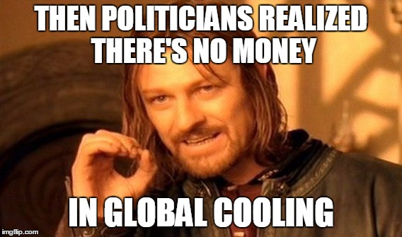 One Does Not Simply Meme | THEN POLITICIANS REALIZED THERE'S NO MONEY IN GLOBAL COOLING | image tagged in memes,one does not simply | made w/ Imgflip meme maker