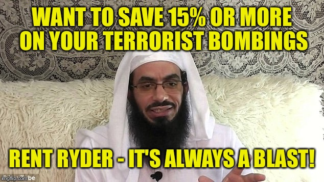 WANT TO SAVE 15% OR MORE ON YOUR TERRORIST BOMBINGS RENT RYDER - IT'S ALWAYS A BLAST! | made w/ Imgflip meme maker