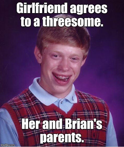 Bad Luck Brian Meme | Girlfriend agrees to a threesome. Her and Brian's parents. | image tagged in memes,bad luck brian | made w/ Imgflip meme maker