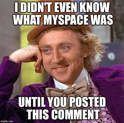 Creepy Condescending Wonka Meme | I DIDN'T EVEN KNOW WHAT MYSPACE WAS UNTIL YOU POSTED THIS COMMENT | image tagged in memes,creepy condescending wonka | made w/ Imgflip meme maker