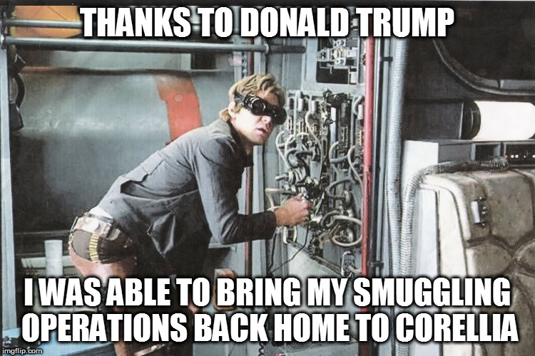 Star Wars Han Huh? | THANKS TO DONALD TRUMP I WAS ABLE TO BRING MY SMUGGLING OPERATIONS BACK HOME TO CORELLIA | image tagged in star wars han huh | made w/ Imgflip meme maker