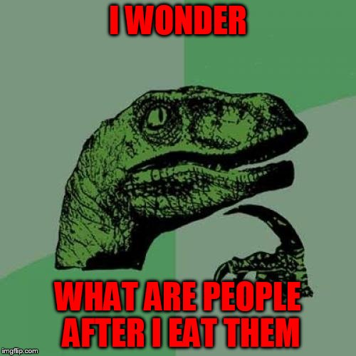 Philosoraptor Meme | I WONDER WHAT ARE PEOPLE AFTER I EAT THEM | image tagged in memes,philosoraptor | made w/ Imgflip meme maker