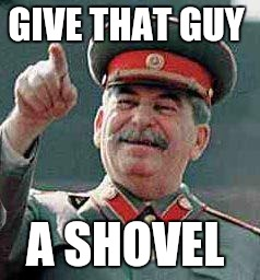 Stalin says | GIVE THAT GUY A SHOVEL | image tagged in stalin says | made w/ Imgflip meme maker