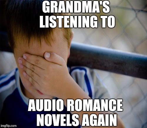 GRANDMA'S LISTENING TO AUDIO ROMANCE NOVELS AGAIN | made w/ Imgflip meme maker
