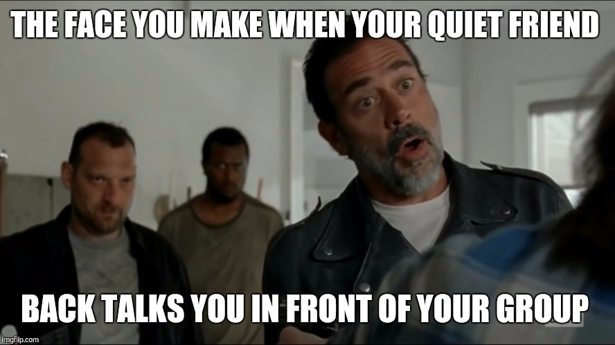 Negan Reacts | THE FACE YOU MAKE WHEN YOUR QUIET FRIEND BACK TALKS YOU IN FRONT OF YOUR GROUP | image tagged in negan reacts,negan,twd,negan meme,negan and lucille,the walking dead | made w/ Imgflip meme maker