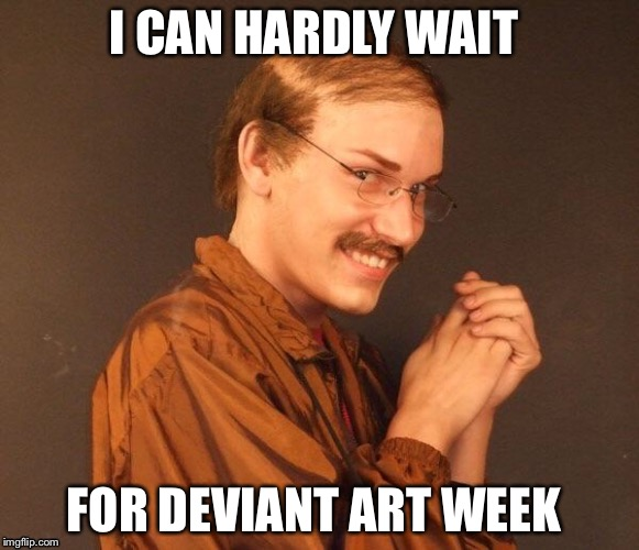 I CAN HARDLY WAIT FOR DEVIANT ART WEEK | made w/ Imgflip meme maker
