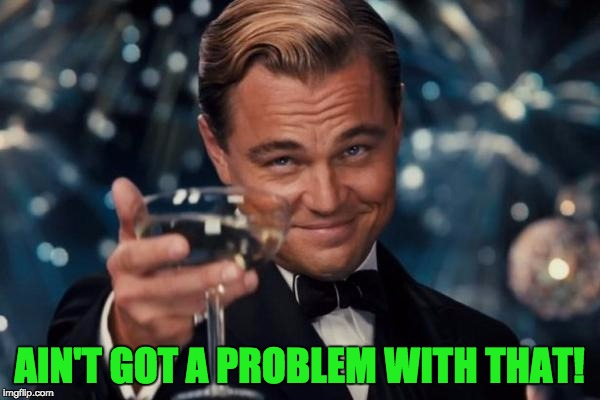 Leonardo Dicaprio Cheers Meme | AIN'T GOT A PROBLEM WITH THAT! | image tagged in memes,leonardo dicaprio cheers | made w/ Imgflip meme maker