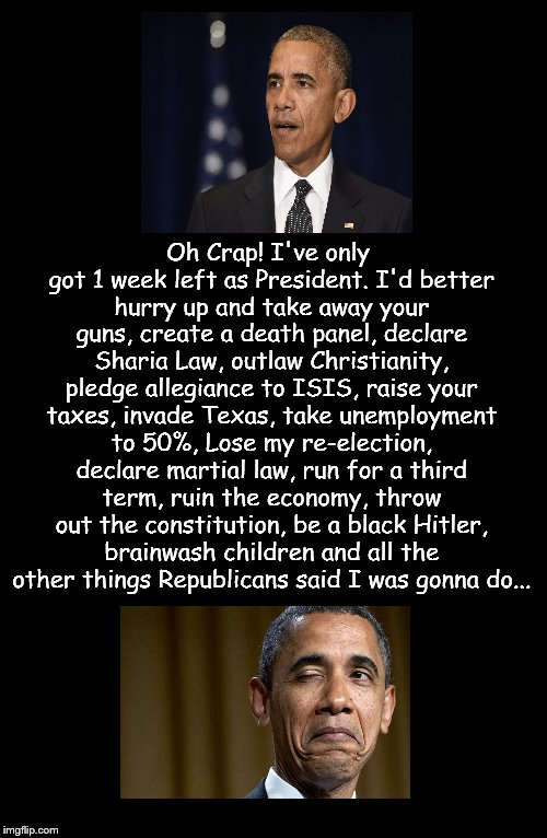 The Imaginary Tyrant. | Oh Crap! I've only got 1 week left as President. I'd better hurry up and take away your guns, create a death panel, declare Sharia Law, outl | image tagged in barack obama,imaginary tyrant,wink,farewell,republicans | made w/ Imgflip meme maker