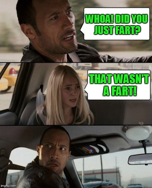 The Rock Driving Meme | WHOA! DID YOU JUST FART? THAT WASN'T A FART! | image tagged in memes,the rock driving | made w/ Imgflip meme maker
