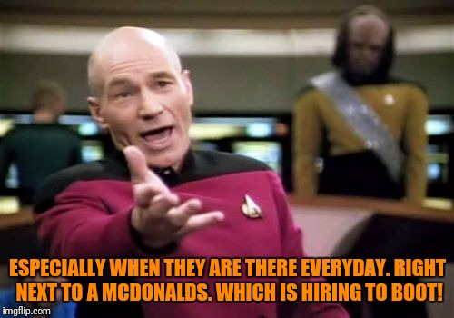 Picard Wtf Meme | ESPECIALLY WHEN THEY ARE THERE EVERYDAY. RIGHT NEXT TO A MCDONALDS. WHICH IS HIRING TO BOOT! | image tagged in memes,picard wtf | made w/ Imgflip meme maker
