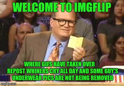I like gifs.  Repost whiners I can deal with. |  WELCOME TO IMGFLIP; WHERE GIFS HAVE TAKEN OVER      REPOST WHINERS CRY ALL DAY AND SOME GUY'S UNDERWEAR PICS ARE NOT BEING REMOVED | image tagged in whose line,whiners,gifs,underwear | made w/ Imgflip meme maker