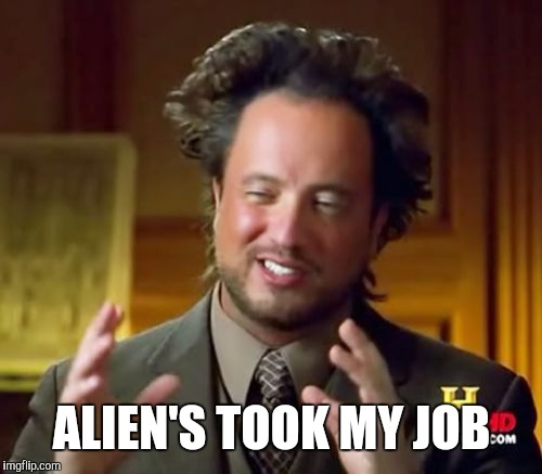 Ancient Aliens Meme | ALIEN'S TOOK MY JOB | image tagged in memes,ancient aliens | made w/ Imgflip meme maker