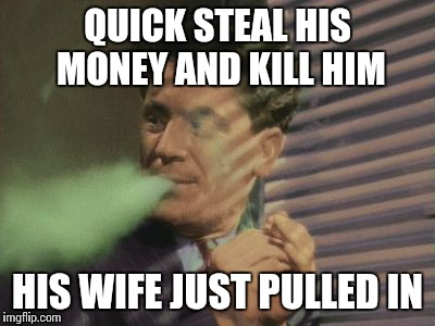 QUICK STEAL HIS MONEY AND KILL HIM HIS WIFE JUST PULLED IN | made w/ Imgflip meme maker