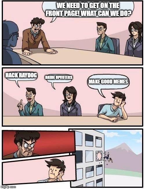 Boardroom Meeting Suggestion | WE NEED TO GET ON THE FRONT PAGE! WHAT CAN WE DO? HACK RAYDOG BRIDE UPVOTERS MAKE GOOD MEMES | image tagged in memes,boardroom meeting suggestion | made w/ Imgflip meme maker
