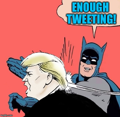 I guess it's the only way he can communicate en masse without bias being applied  | ENOUGH TWEETING! | image tagged in batman slaps trump,twitter,trump tweet | made w/ Imgflip meme maker