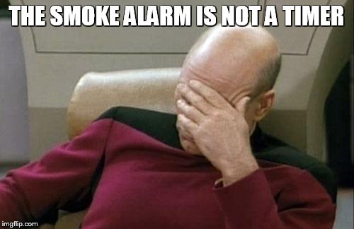 Captain Picard Facepalm Meme | THE SMOKE ALARM IS NOT A TIMER | image tagged in memes,captain picard facepalm | made w/ Imgflip meme maker