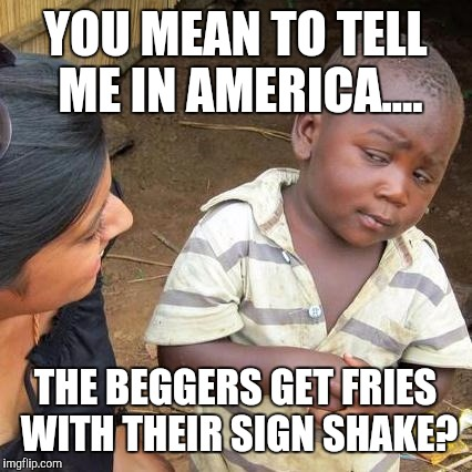 Homeless and overweight? Only in America | YOU MEAN TO TELL ME IN AMERICA.... THE BEGGERS GET FRIES WITH THEIR SIGN SHAKE? | image tagged in memes,third world skeptical kid | made w/ Imgflip meme maker