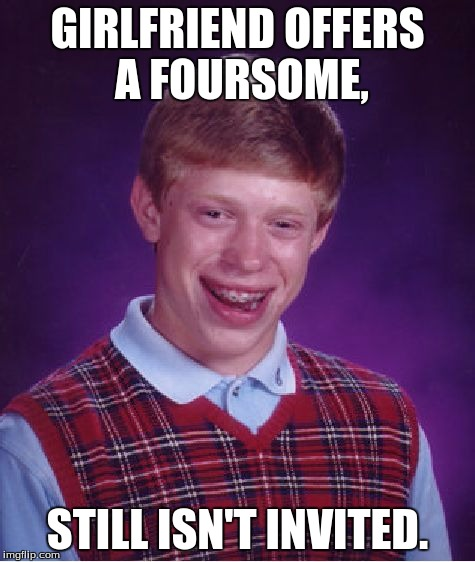 Bad Luck Brian Meme | GIRLFRIEND OFFERS A FOURSOME, STILL ISN'T INVITED. | image tagged in memes,bad luck brian | made w/ Imgflip meme maker