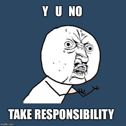 Y U No Meme | Y   U   NO TAKE RESPONSIBILITY | image tagged in memes,y u no | made w/ Imgflip meme maker