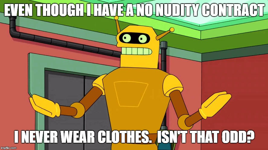 Calculon, Yes, YES...however, no! | EVEN THOUGH I HAVE A NO NUDITY CONTRACT I NEVER WEAR CLOTHES.  ISN'T THAT ODD? | image tagged in calculon yes yes...however no! | made w/ Imgflip meme maker