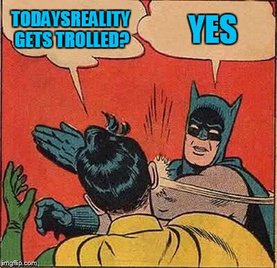 Batman Slapping Robin Meme | TODAYSREALITY GETS TROLLED? YES | image tagged in memes,batman slapping robin | made w/ Imgflip meme maker