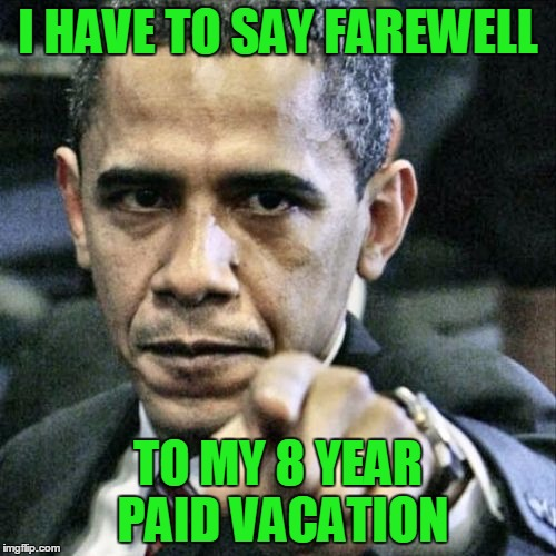 Pissed Off Obama Meme | I HAVE TO SAY FAREWELL TO MY 8 YEAR PAID VACATION | image tagged in memes,pissed off obama,trump,vacation | made w/ Imgflip meme maker
