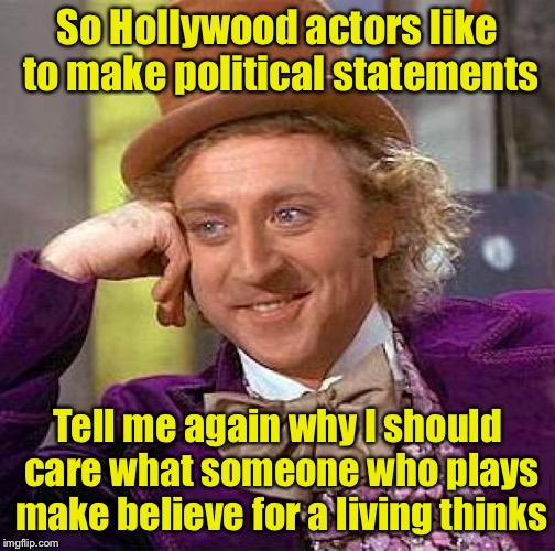 Why does anyone care what Hollywood thinks? | So Hollywood actors like to make political statements Tell me again why I should care what someone who plays make believe for a living think | image tagged in memes,creepy condescending wonka,hollywood | made w/ Imgflip meme maker