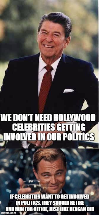 Reagan the celebrity | WE DON'T NEED HOLLYWOOD CELEBRITIES GETTING INVOLVED IN OUR POLITICS IF CELEBRITIES WANT TO GET INVOLVED IN POLITICS, THEY SHOULD RETIRE AND | image tagged in ronald reagan | made w/ Imgflip meme maker