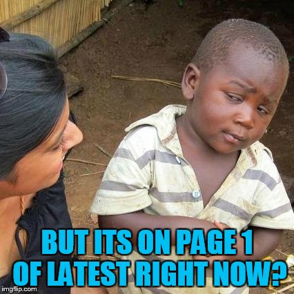 Third World Skeptical Kid Meme | BUT ITS ON PAGE 1 OF LATEST RIGHT NOW? | image tagged in memes,third world skeptical kid | made w/ Imgflip meme maker