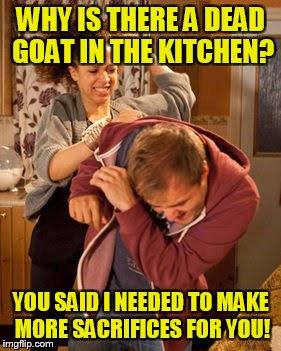 battered husband | WHY IS THERE A DEAD GOAT IN THE KITCHEN? YOU SAID I NEEDED TO MAKE MORE SACRIFICES FOR YOU! | image tagged in battered husband | made w/ Imgflip meme maker