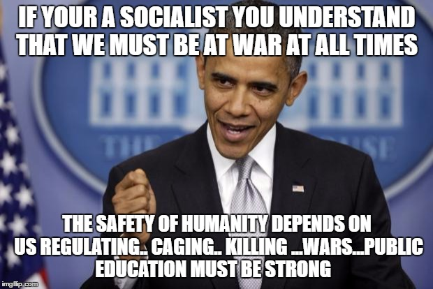 Barack Obama | IF YOUR A SOCIALIST YOU UNDERSTAND THAT WE MUST BE AT WAR AT ALL TIMES THE SAFETY OF HUMANITY DEPENDS ON US REGULATING.. CAGING.. KILLING .. | image tagged in barack obama | made w/ Imgflip meme maker
