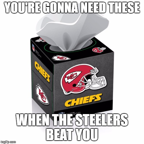 YOU'RE GONNA NEED THESE WHEN THE STEELERS BEAT YOU | image tagged in kansas city chiefs | made w/ Imgflip meme maker